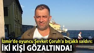 İzmir'de oyuncu Şevket Çoruh'a bıçaklı saldırı: İki kişi gözaltında!