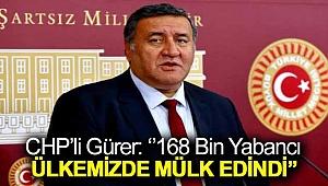 CHP'li Gürer: ''168 bin yabancı ülkemizde mülk edindi''