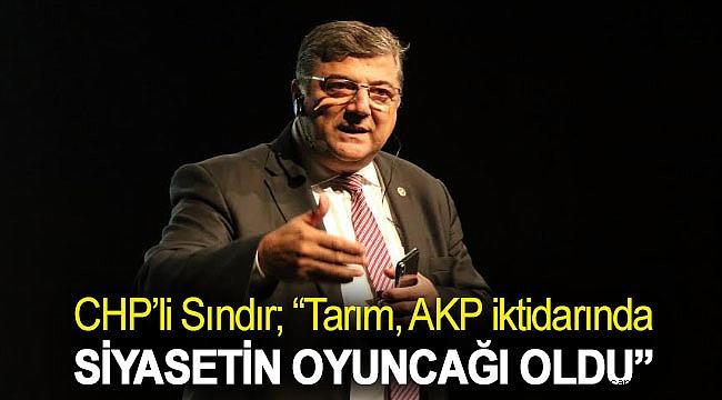 """CHP'li Sındır; """"Tarım, AKP iktidarında siyasetin oyuncağı oldu"""""""