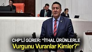 """Gürer: """"İthal ürünlerle vurgunu vuranlar kimler?"""""""