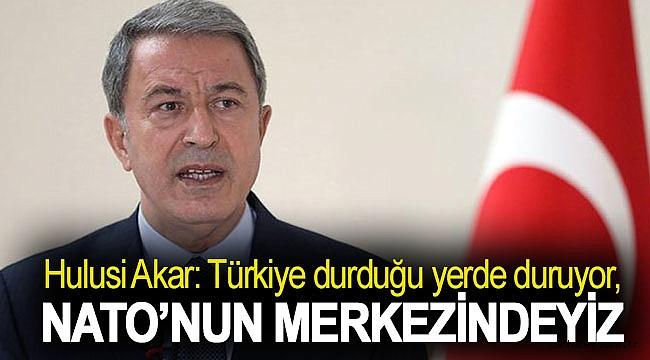 Hulusi Akar: Türkiye durduğu yerde duruyor, NATO'nun merkezindeyiz