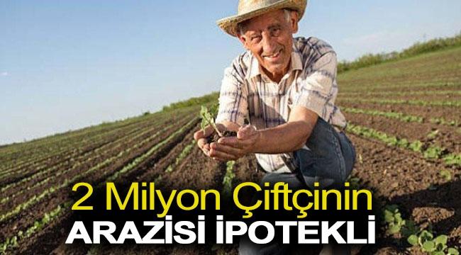 2 milyon çiftçinin arazisi ipotekli