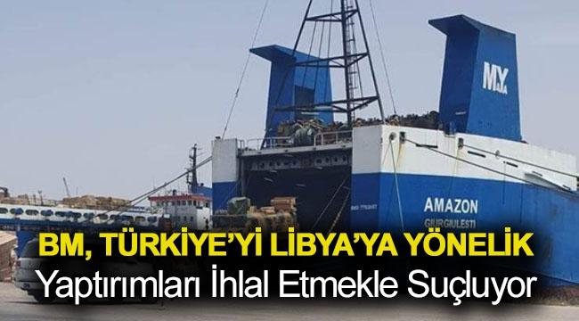 BM, Türkiye'yi Libya'ya yönelik yaptırımları ihlal etmekle suçluyor