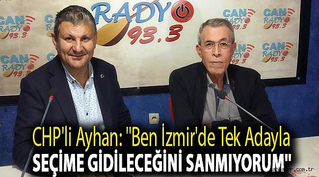 CHP'li Ayhan: ''Ben İzmir'de tek adayla seçime gidileceğini sanmıyorum''