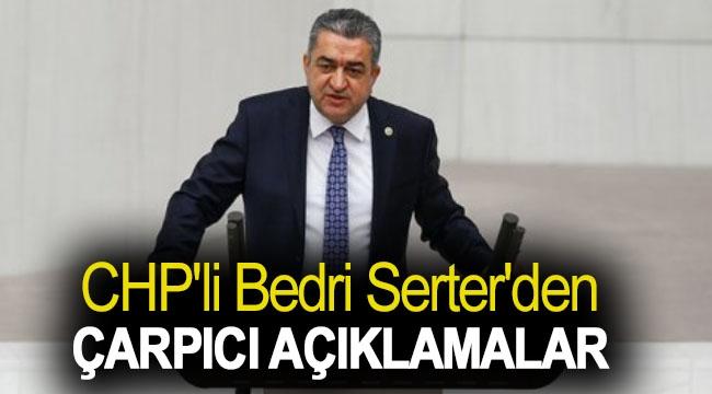 CHP'li Bedri Serter'den Çarpıcı Açıklamalar