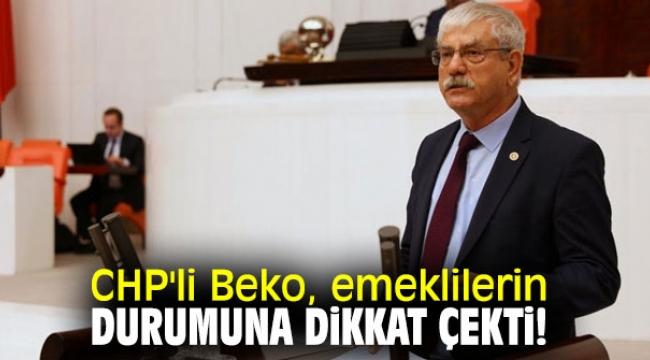 CHP'li Beko, emeklilerin durumuna dikkat çekti!