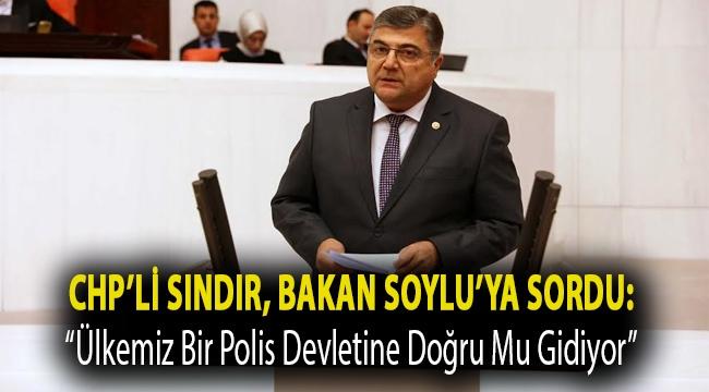 """CHP'li Sındır, Bakan Soylu'ya sordu: """"ülkemiz bir polis devletine doğru mu gidiyor"""""""