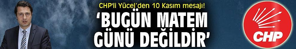 CHP'li Yücel'den 10 Kasım mesajı! 'Bugün Matem Günü Değildir'