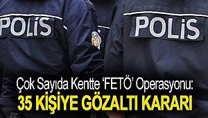Çok sayıda kentte 'FETÖ' operasyonu: 35 kişiye gözaltı kararı