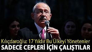 Kılıçdaroğlu: 17 yıldır bu ülkeyi yönetenler sadece cepleri için çalıştılar