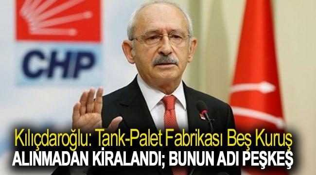 Kılıçdaroğlu: Tank-palet fabrikası beş kuruş alınmadan kiralandı; bunun adı peşkeş