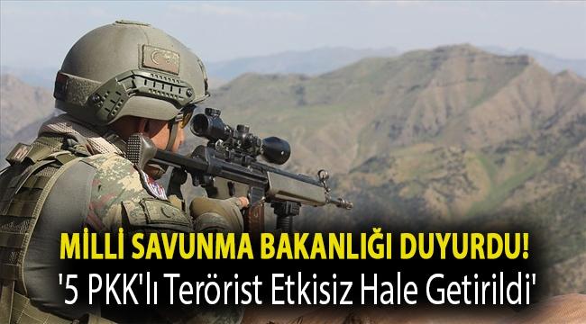 Milli Savunma Bakanlığı duyurdu! '5 PKK'lı terörist etkisiz hale getirildi'