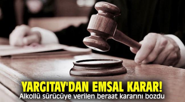 Yargıtay'dan emsal karar! Alkollü sürücüye verilen beraat kararını bozdu