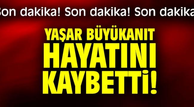 Yaşar Büyükanıt hayatını kaybetti!