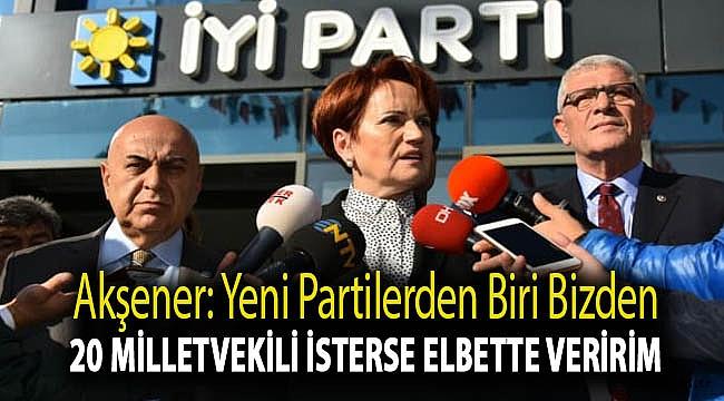 Akşener: Yeni partilerden biri bizden 20 milletvekili isterse elbette veririm