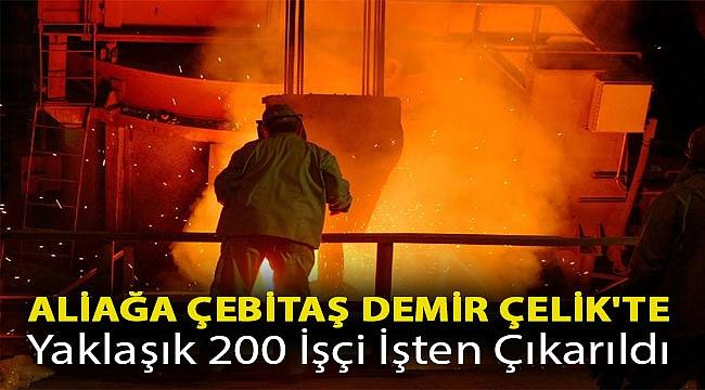 Aliağa Çebitaş Demir Çelik'te yaklaşık 200 işçi işten çıkarıldı