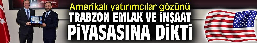 Amerikalı yatırımcılar Trabzon emlak ve inşaat piyasasına yöneliyor!
