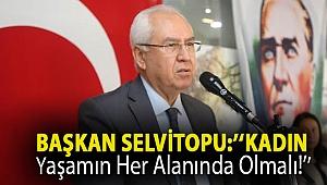 Başkan Selvitopu: ''Kadın yaşamın her alanında olmalı!''