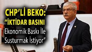 CHP'li Beko:''İktidar basını ekonomik baskı ile susturmak istiyor''