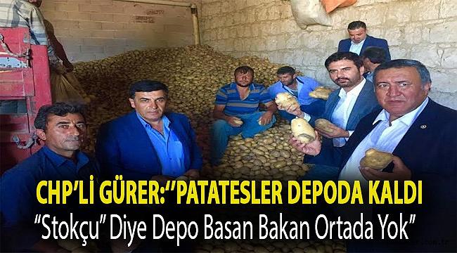 """CHP'li Gürer:''Patatesler depoda kaldı, """"stokçu"""" diye depo basan Bakan ortada yok''"""