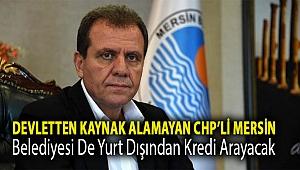 Devletten kaynak alamayan CHP'li Mersin belediyesi de yurt dışından kredi arayacak