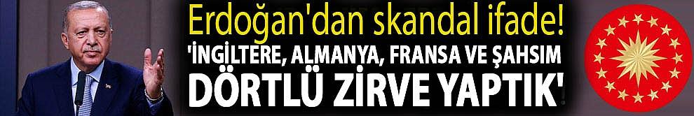 Erdoğan'dan skandal ifade! 'İngiltere, Almanya, Fransa ve şahsım dörtlü zirve yaptık'