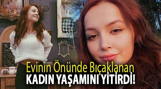 Evinin önünde bıçaklanan kadın yaşamını yitirdi!