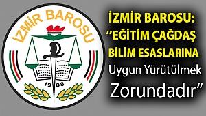 İZMİR BAROSU: ''EĞİTİM ÇAĞDAŞ BİLİM ESASLARINA UYGUN YÜRÜTÜLMEK ZORUNDADIR''