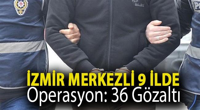 İzmir merkezli 9 ilde operasyon: 36 gözaltı