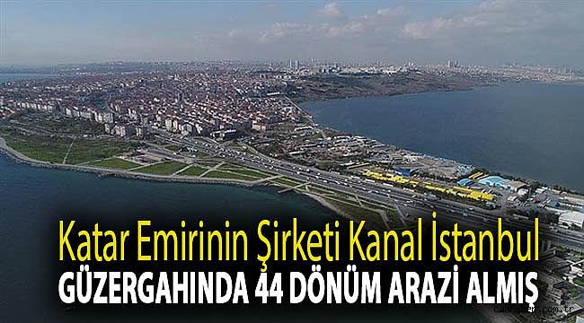 Katar emirinin şirketi Kanal İstanbul güzergahında 44 dönüm arazi almış