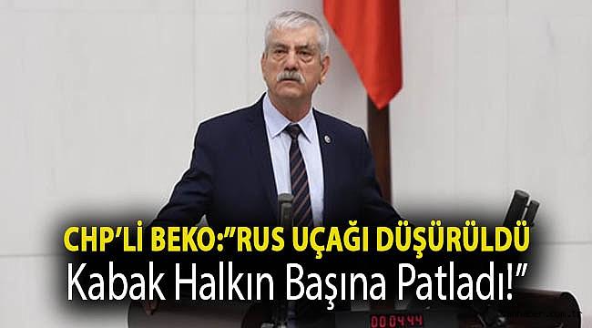 CHP'li Beko: ''Rus uçağı düşürüldü, kabak halkın başına patladı!''