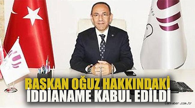 BAŞKAN OĞUZ HAKKINDAKİ İDDİANAME KABUL EDİLDİ