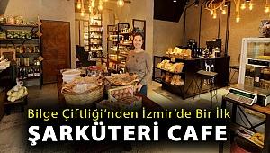 Bilge Çiftliği'nden İzmir'de bir ilk: Şarküteri cafe