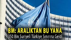 BM: Aralıktan bu yana 350 bin Suriyeli Türkiye sınırına geldi