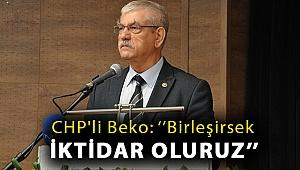 CHP'li Beko: ''Birleşirsek iktidar oluruz''