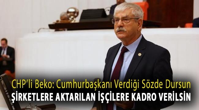 CHP'li Beko: Cumhurbaşkanı verdiği sözde dursun, şirketlere aktarılan işçilere kadro verilsin