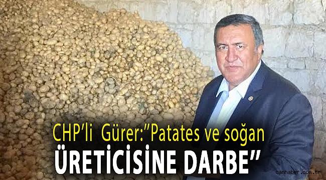 CHP'li Gürer:''Patates ve soğan üreticisine darbe''