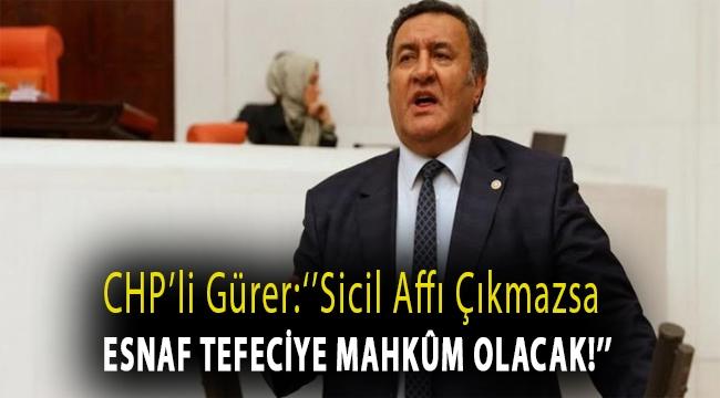 CHP'li Gürer: ''Sicil affı çıkmazsa esnaf tefeciye mahkûm olacak!''