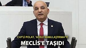 CHP'li Polat, 'acele kamulaştırmayı' Meclis'e taşıdı