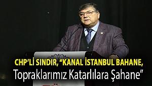 """CHP'li Sındır, """"Kanal İstanbul Bahane, topraklarımız Katarlılara Şahane"""""""