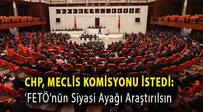 CHP, Meclis komisyonu istedi: 'FETÖ'nün siyasi ayağı araştırılsın