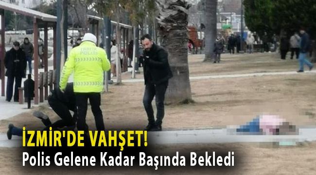 İzmir'de vahşet! Polis Gelene Kadar Başında Bekledi