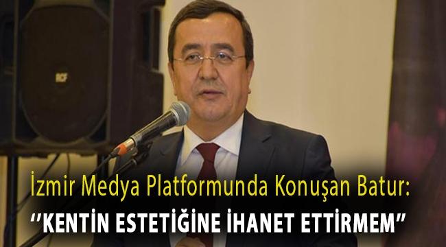 İzmir Medya Platformunda Konuşan Batur: Kentin Estetiğine İhanet Ettirmem