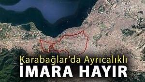 KARABAĞLAR'DA AYRICALIKLI İMARA HAYIR