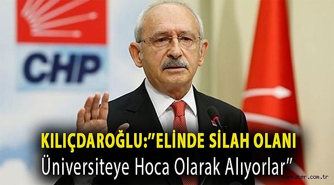 Kılıçdaroğlu:''Elinde Silah Olanı Üniversiteye Hoca Olarak Alıyorlar''