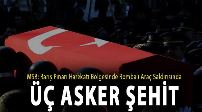 MSB: Barış Pınarı Harekatı bölgesinde bombalı araç saldırısında üç asker şehit