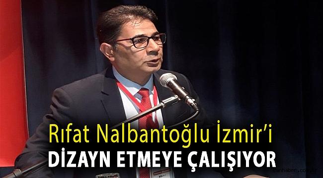 Rıfat Nalbantoğlu İzmir'i dizayn etmeye çalışıyor