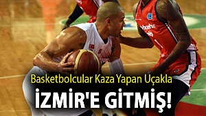 Basketbolcular kaza yapan uçakla İzmir'e gitmiş!