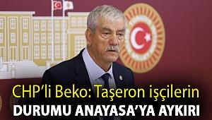CHP'li Beko: Taşeron işçilerin durumu Anayasa'ya aykırı