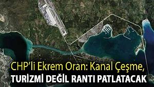 CHP'li Ekrem Oran: Kanal Çeşme, turizmi değil rantı patlatacak